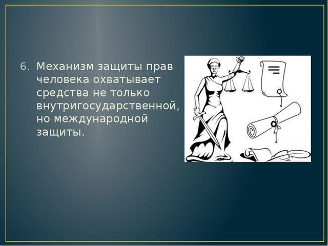 Механизм защиты прав человека охватывает средства не только внутригосударств...