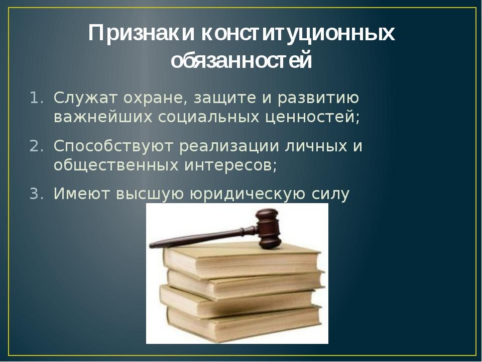 Признаки конституционных обязанностей Служат охране, защите и развитию важней...