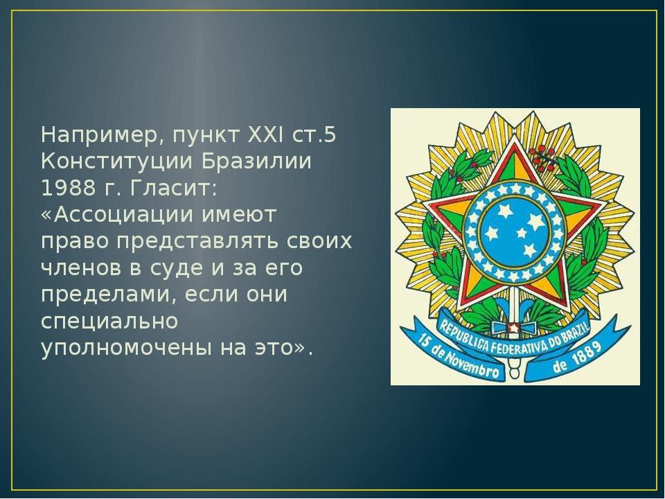 Например, пункт XXI ст.5 Конституции Бразилии 1988 г. Гласит: «Ассоциации им...
