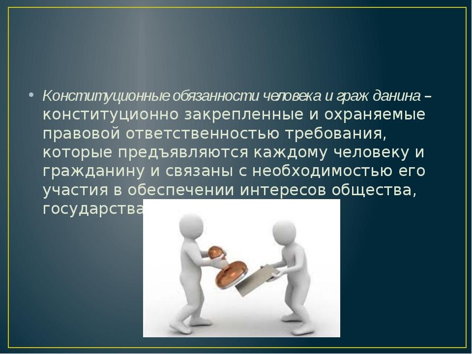 Конституционные обязанности человека и гражданина – конституционно закреплен...