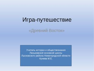 Игра-путешествие «Древний Восток» Учитель истории и обществознания Леньковско