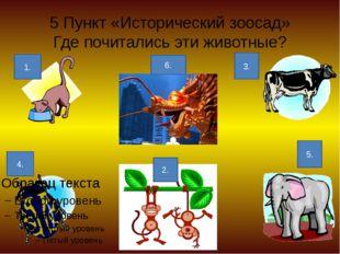 5 Пункт «Исторический зоосад» Где почитались эти животные? 1. 2. 3. 4. 5. 6.