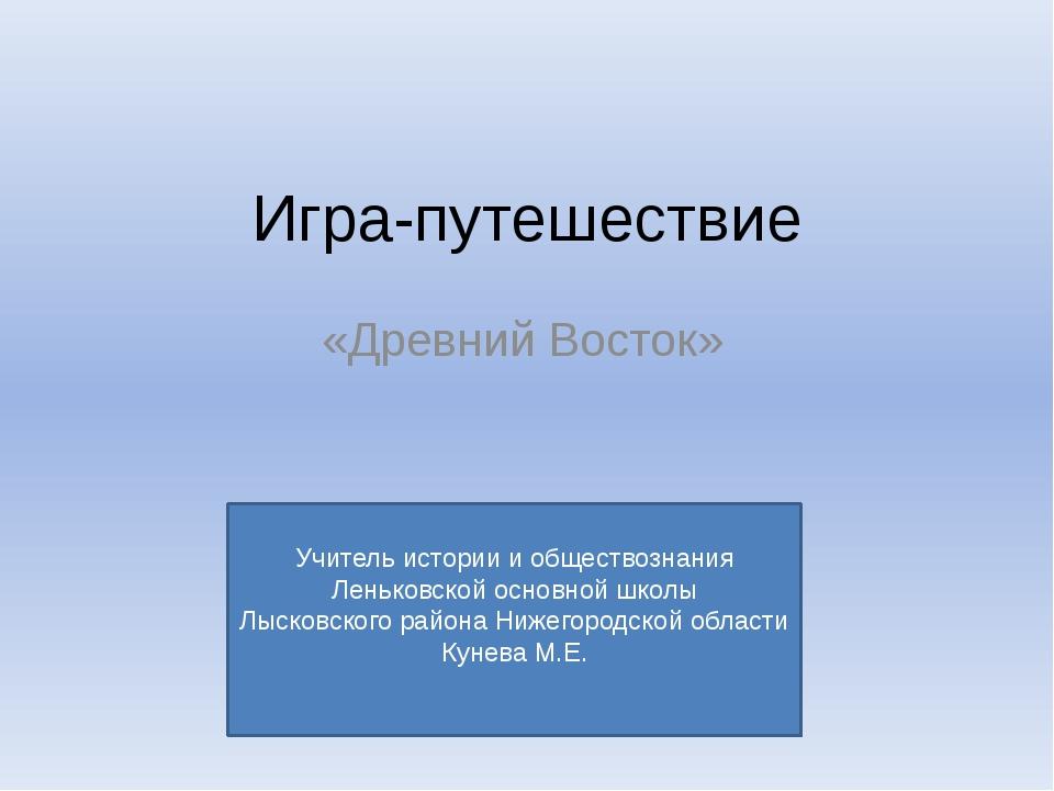 Игра-путешествие «Древний Восток» Учитель истории и обществознания Леньковско...