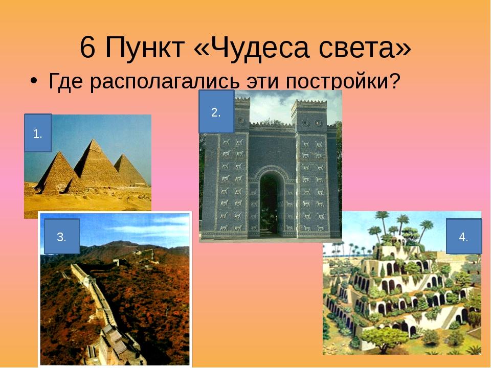 6 Пункт «Чудеса света» Где располагались эти постройки? 1. 2. 3. 4.
