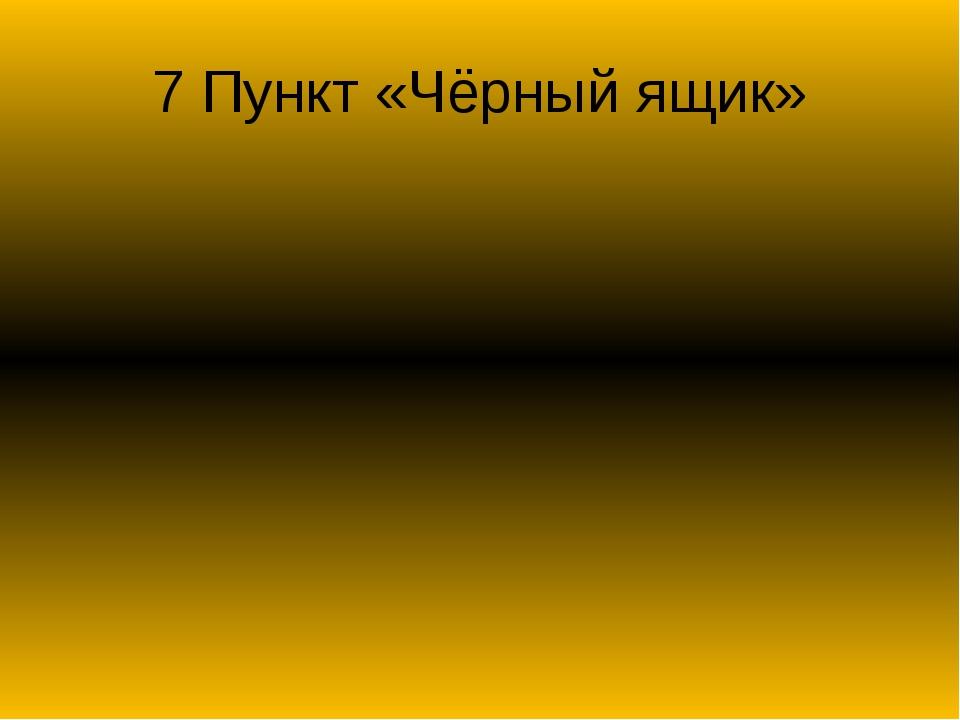 7 Пункт «Чёрный ящик» Ученики должны написать в какой стране впервые начали и...