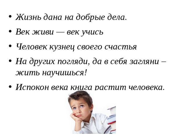 Жизнь дана на добрые дела. Век живи — век учись Человек кузнец своего счастья...