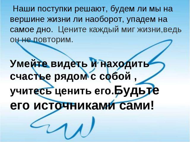 Наши поступки решают, будем ли мы на вершине жизни ли наоборот, упадем на са...
