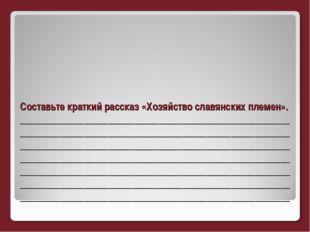 Составьте краткий рассказ «Хозяйство славянских племен». ____________________