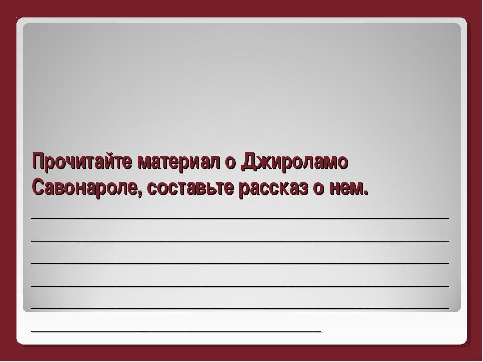 Прочитайте материал о Джироламо Савонароле, составьте рассказ о нем. ________...