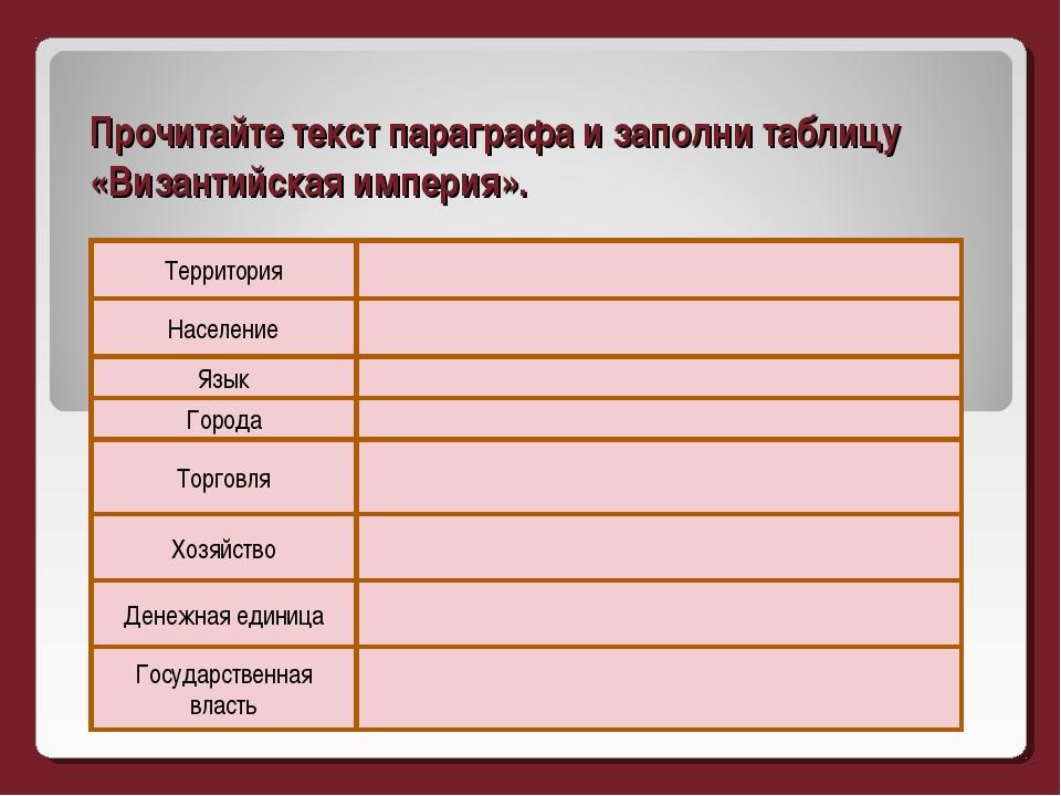 Прочитайте текст параграфа и заполни таблицу «Византийская империя».   Насе...