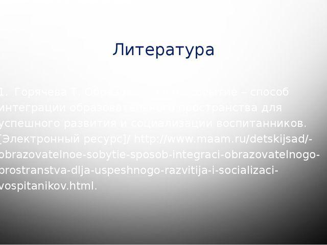 Литература 1.Горячева Т. Образовательное событие – способ интеграции образов...