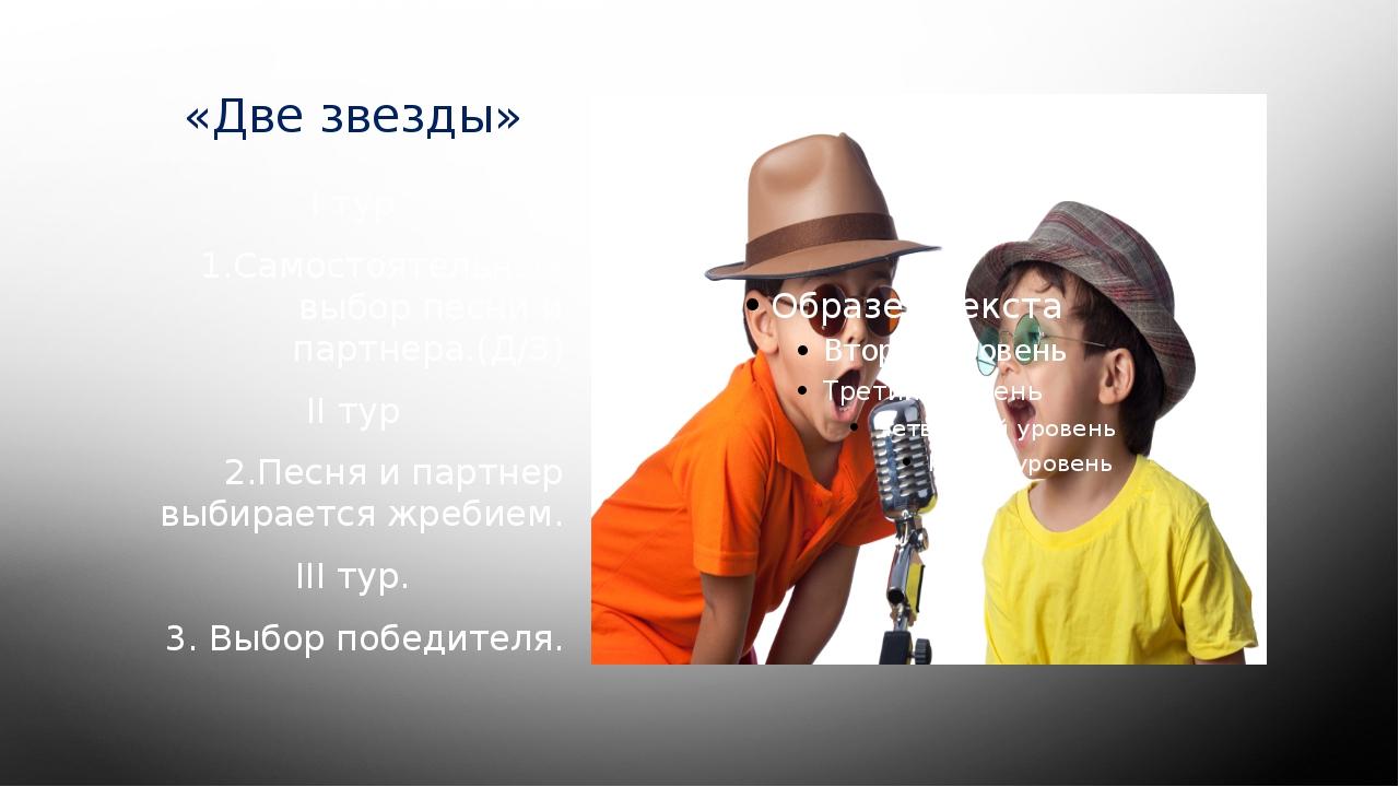 «Две звезды» I тур 1.Самостоятельный выбор песни и партнера.(Д/З) II тур 2.Пе...