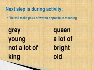 We will make pairs of words opposite in meaning Next step is during activity: