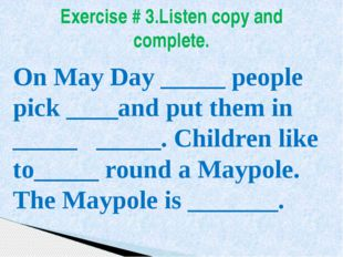 Exercise # 3.Listen copy and complete. On May Day _____ people pick ____and p
