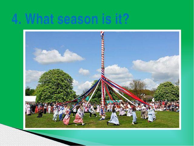 4. What season is it?