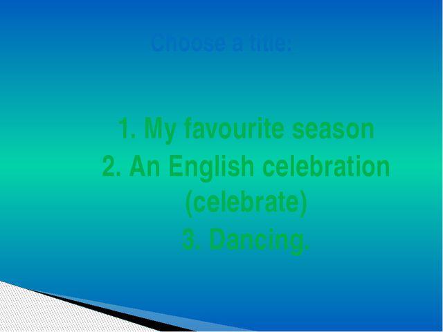 1. My favourite season 2. An English celebration (celebrate) 3. Dancing. Choo...