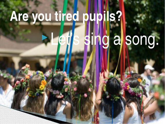 Let's sing a song. Are you tired pupils?