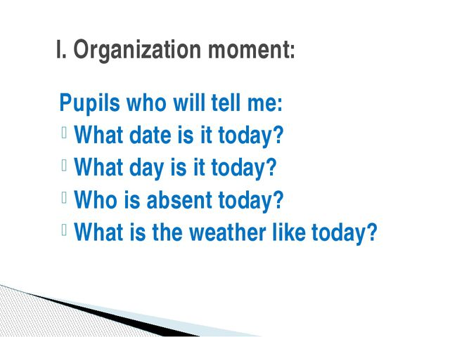 Pupils who will tell me: What date is it today? What day is it today? Who is...