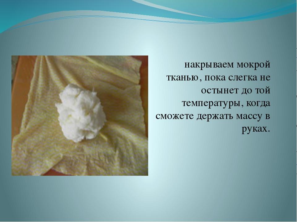 накрываем мокрой тканью, пока слегка не остынет до той температуры, когда см...