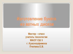 Изготовление букета из ватных дисков Мастер – класс учитель технологии МАОУ С