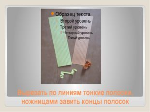 Вырезать по линиям тонкие полоски, ножницами завить концы полосок
