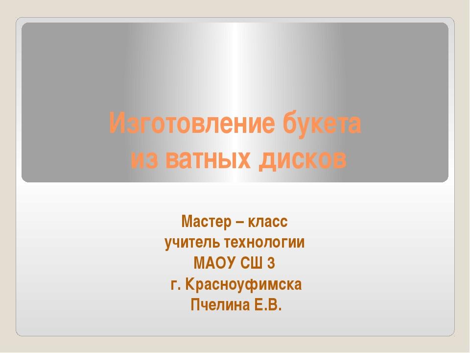 Изготовление букета из ватных дисков Мастер – класс учитель технологии МАОУ С...