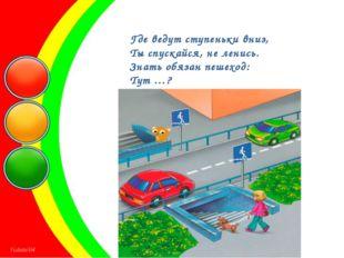 Где ведут ступеньки вниз, Ты спускайся, не ленись. Знать обязан пешеход: Тут …?