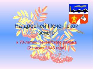 На древней Печенгской земле к 70-летию Печенгского района (21 июля 1945 года)