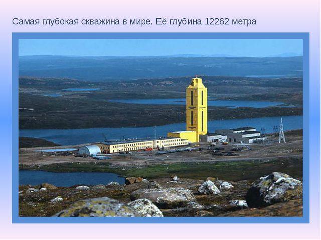 Самая глубокая скважина в мире. Её глубина 12262 метра