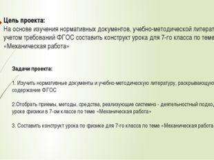 Цель проекта: На основе изучения нормативных документов, учебно-методической
