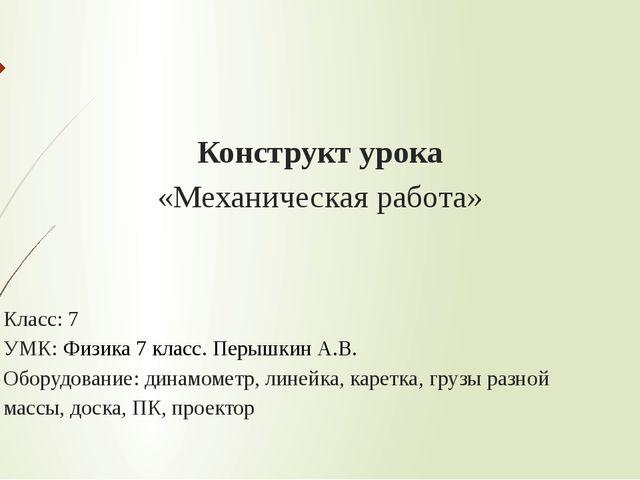 Конструкт урока «Механическая работа» Класс: 7 УМК: Физика 7 класс. Перышкин...