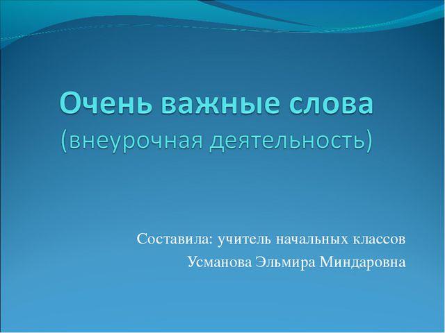 Составила: учитель начальных классов Усманова Эльмира Миндаровна
