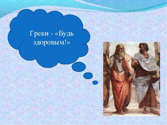 Греки - «Будь здоровым!»