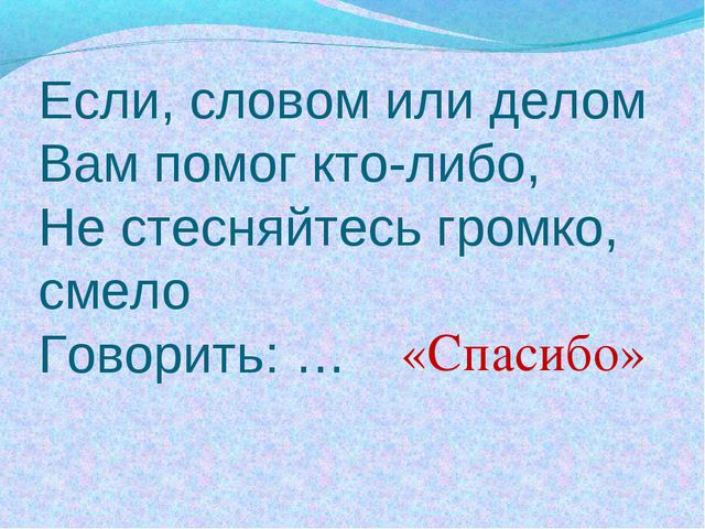 Если, словом или делом Вам помог кто-либо, Не стесняйтесь громко, смело Говор...