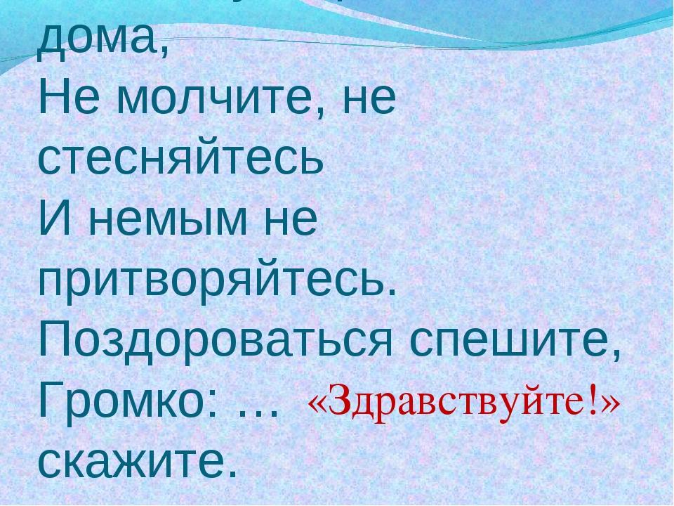 Если встретился знакомый, Хоть на улице, хоть дома, Не молчите, не стесняйтес...