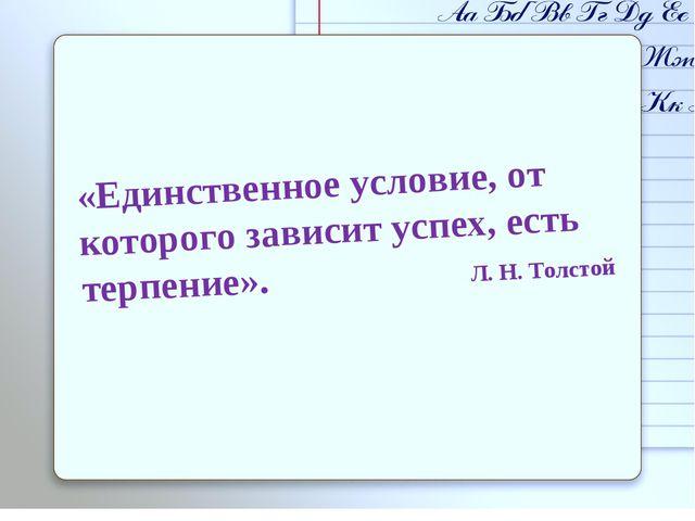 «Единственное условие, от которого зависит успех, есть терпение». Л. Н. Толстой