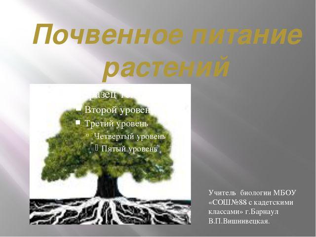 Почвенное питание растений Учитель биологии МБОУ «СОШ№88 с кадетскими классам...