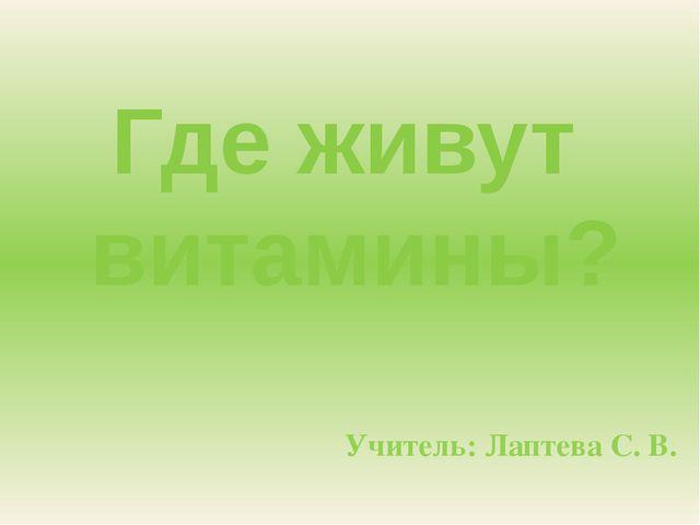 Учитель: Лаптева С. В. Где живут витамины?