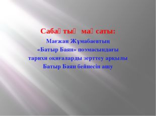 Сабақтың мақсаты: Мағжан Жұмабаевтың «Батыр Баян» поэмасындағы тарихи оқиғала