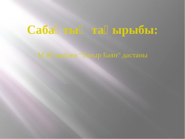 """Сабақтың тақырыбы: М.Жұмабаев """"Батыр Баян"""" дастаны"""