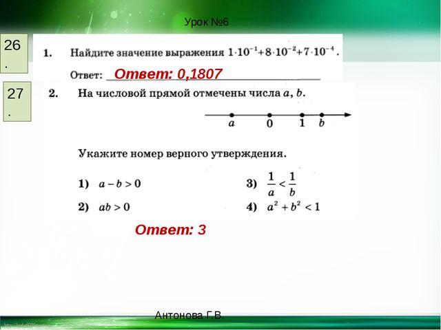 26. Ответ: 0,1807 27. Ответ: 3 Урок №6 Антонова Г.В. http://linda6035.ucoz.ru/
