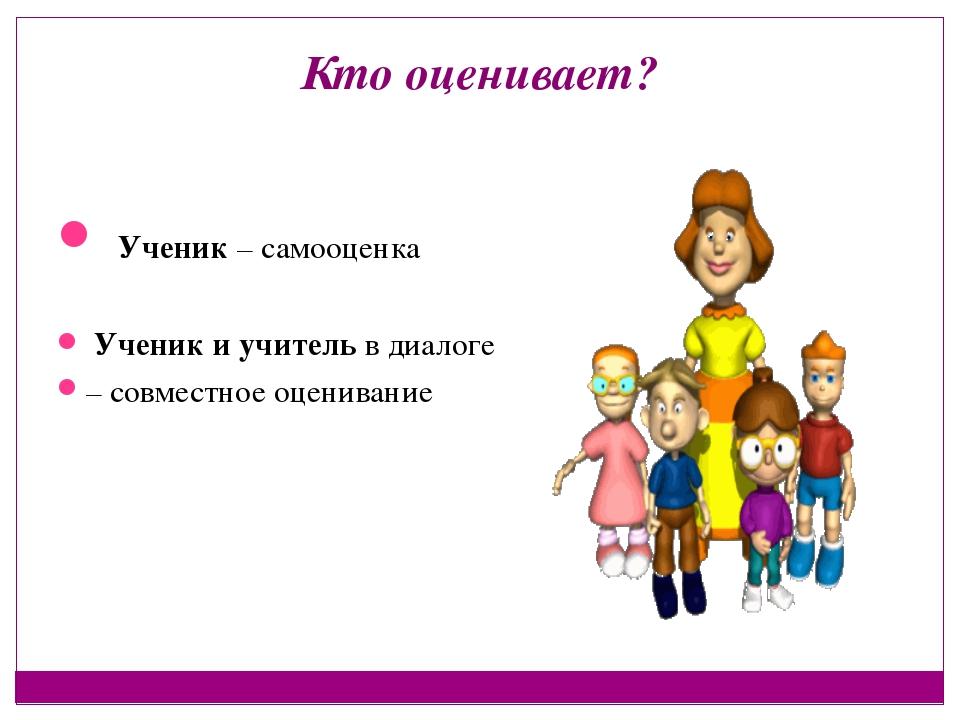 Кто оценивает? Ученик – самооценка Ученик и учитель в диалоге – совместное оц...