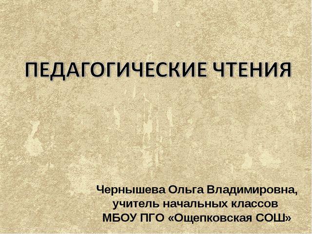 Чернышева Ольга Владимировна, учитель начальных классов МБОУ ПГО «Ощепковская...