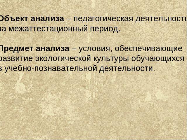 Объект анализа – педагогическая деятельность за межаттестационный период. Пре...