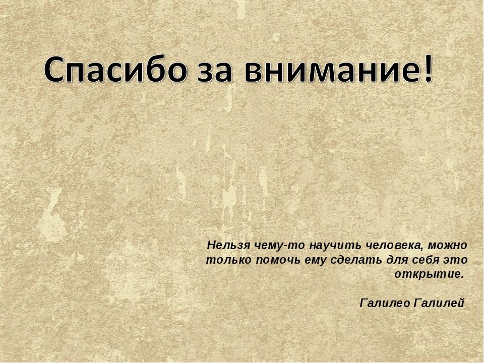 Нельзя чему-то научить человека, можно только помочь ему сделать для себя это...