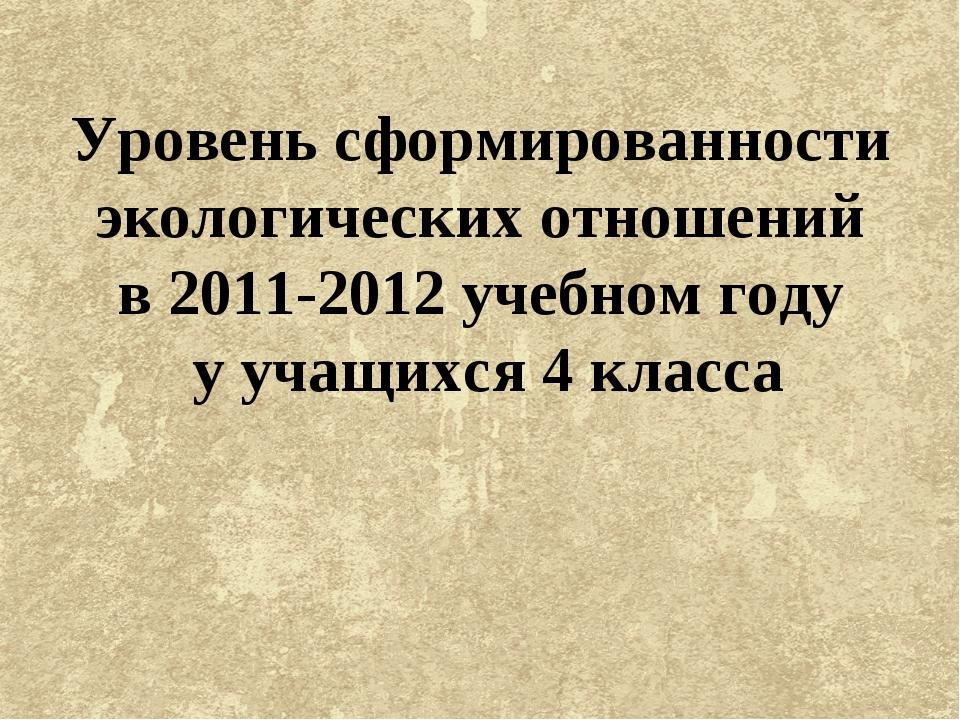 Уровень сформированности экологических отношений в 2011-2012 учебном году у у...