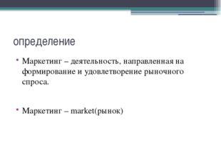 определение Маркетинг – деятельность, направленная на формирование и удовлетв