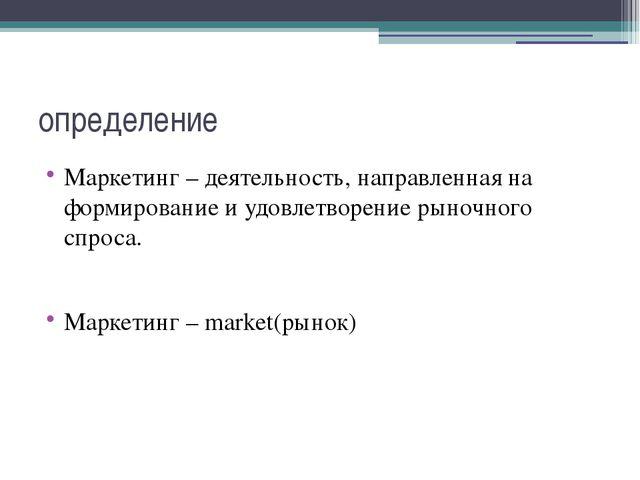 определение Маркетинг – деятельность, направленная на формирование и удовлетв...