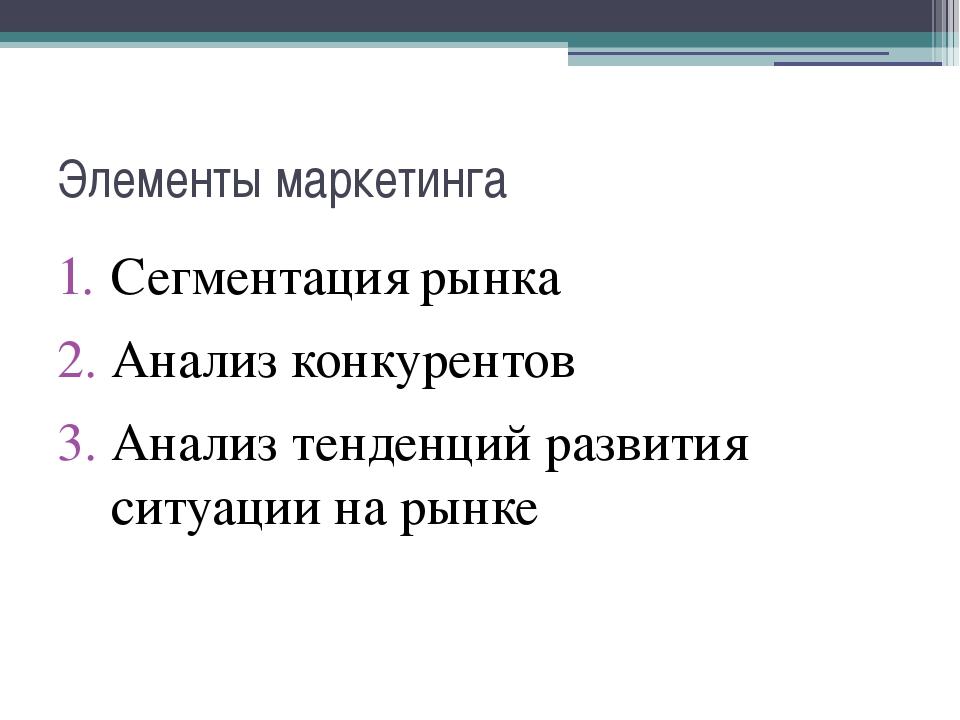 Элементы маркетинга Сегментация рынка Анализ конкурентов Анализ тенденций раз...
