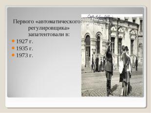 Первого «автоматического регулировщика» запатентовали в: 1927 г. 1935 г. 1973
